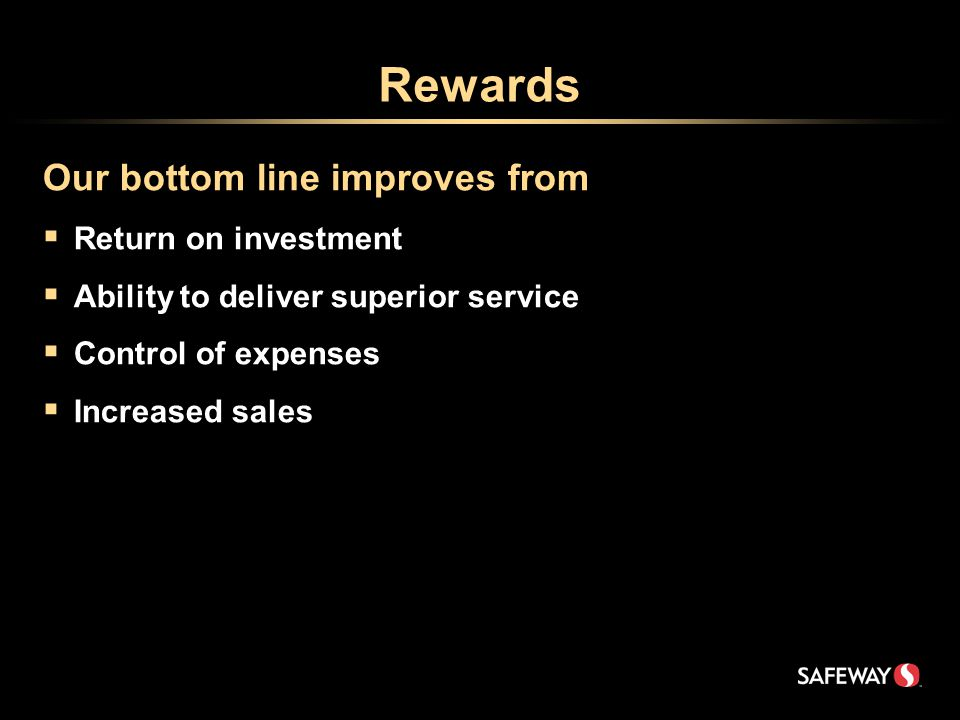 Rewards Our bottom line improves from  Return on investment  Ability to deliver superior service  Control of expenses  Increased sales