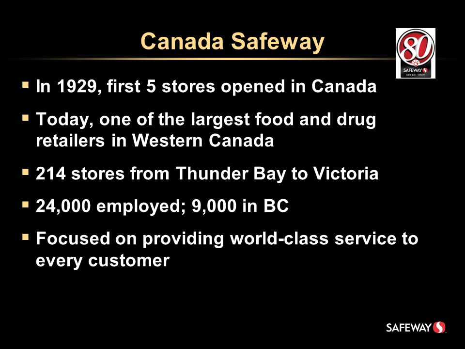Canada Safeway  In 1929, first 5 stores opened in Canada  Today, one of the largest food and drug retailers in Western Canada  214 stores from Thunder Bay to Victoria  24,000 employed; 9,000 in BC  Focused on providing world-class service to every customer