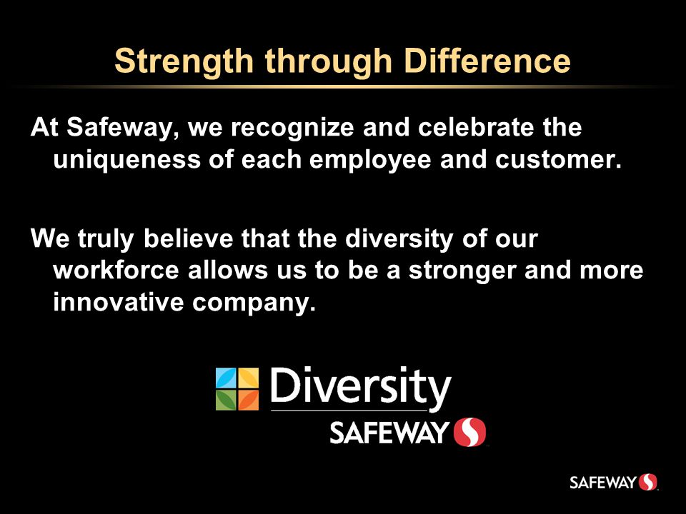 Strength through Difference At Safeway, we recognize and celebrate the uniqueness of each employee and customer.