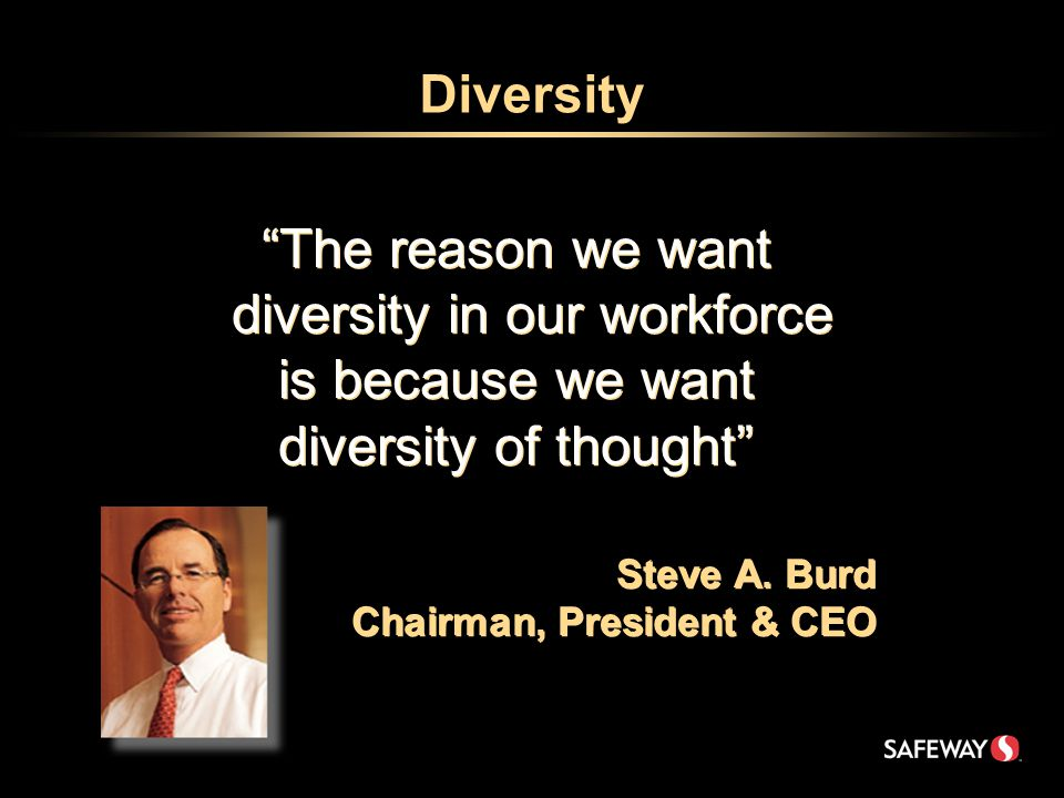 Diversity The reason we want diversity in our workforce is because we want diversity of thought Steve A.