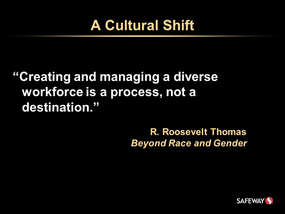 A Cultural Shift Creating and managing a diverse workforce is a process, not a destination. R.