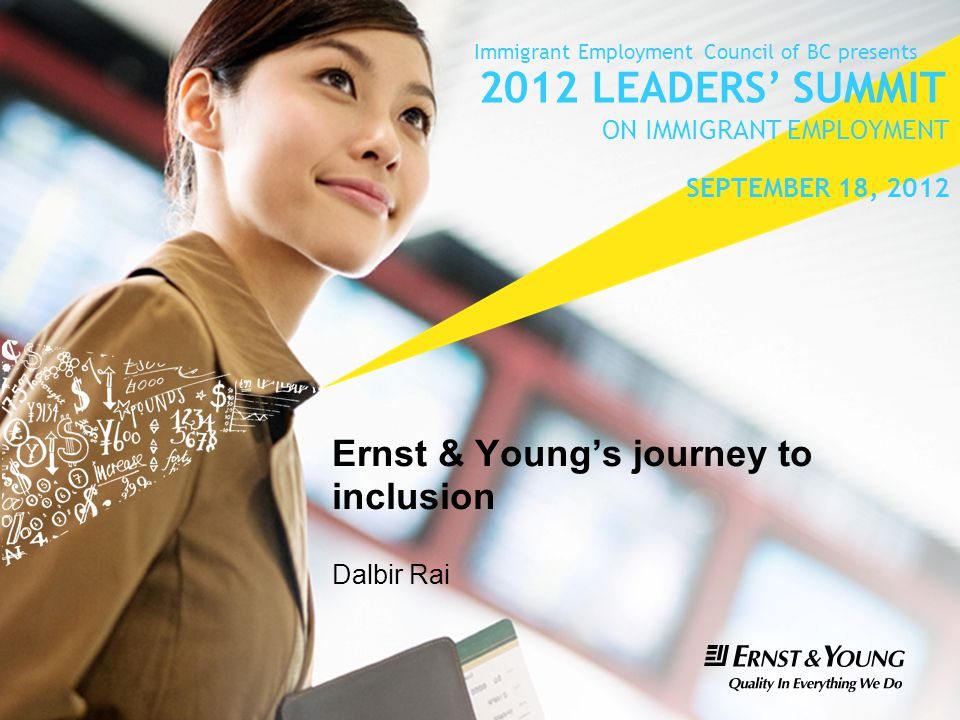 Ernst & Young's journey to inclusion Dalbir Rai Immigrant Employment Council of BC presents 2012 LEADERS' SUMMIT ON IMMIGRANT EMPLOYMENT SEPTEMBER 18, 2012