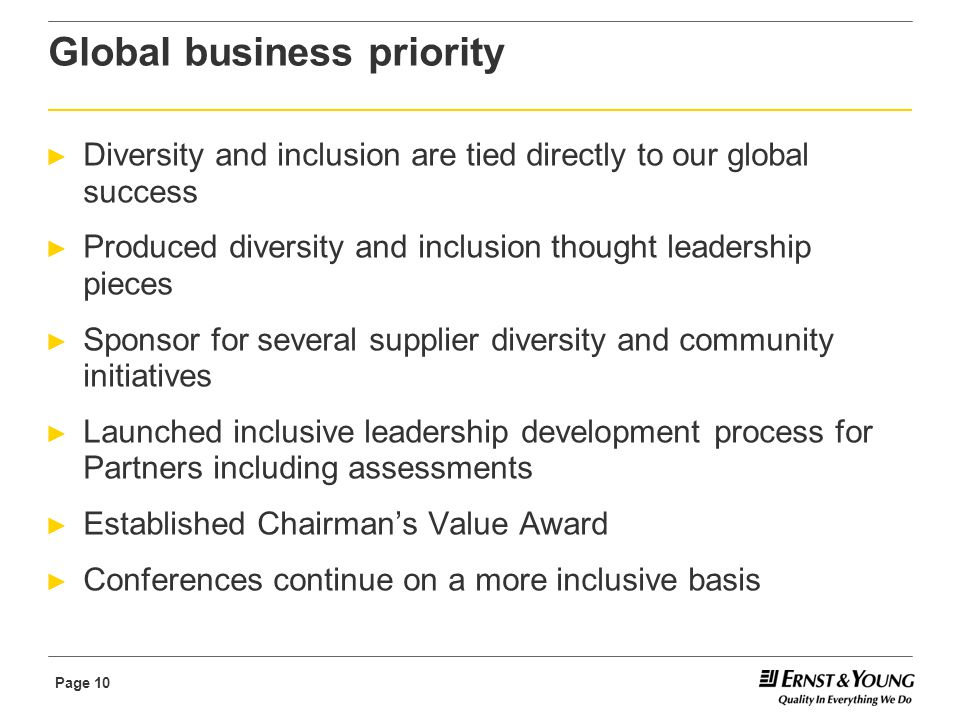 Page 10 Global business priority ► Diversity and inclusion are tied directly to our global success ► Produced diversity and inclusion thought leadership pieces ► Sponsor for several supplier diversity and community initiatives ► Launched inclusive leadership development process for Partners including assessments ► Established Chairman's Value Award ► Conferences continue on a more inclusive basis