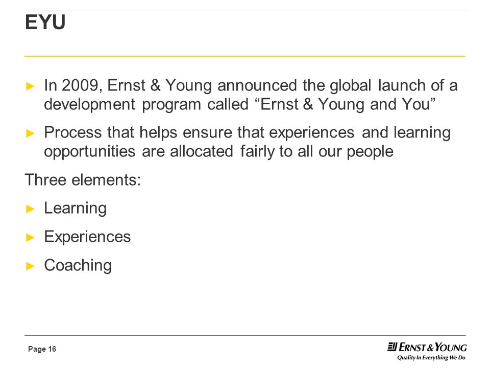 Page 16 EYU ► In 2009, Ernst & Young announced the global launch of a development program called Ernst & Young and You ► Process that helps ensure that experiences and learning opportunities are allocated fairly to all our people Three elements: ► Learning ► Experiences ► Coaching