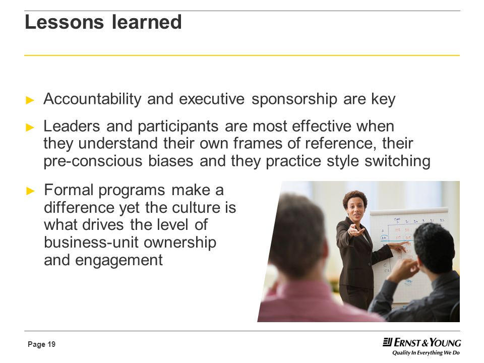 Page 19 Lessons learned ► Accountability and executive sponsorship are key ► Leaders and participants are most effective when they understand their own frames of reference, their pre-conscious biases and they practice style switching ► Formal programs make a difference yet the culture is what drives the level of business-unit ownership and engagement
