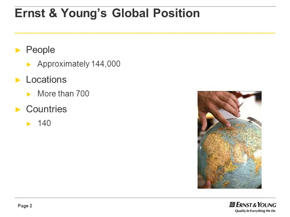 Page 2 Ernst & Young's Global Position ► People ► Approximately 144,000 ► Locations ► More than 700 ► Countries ► 140