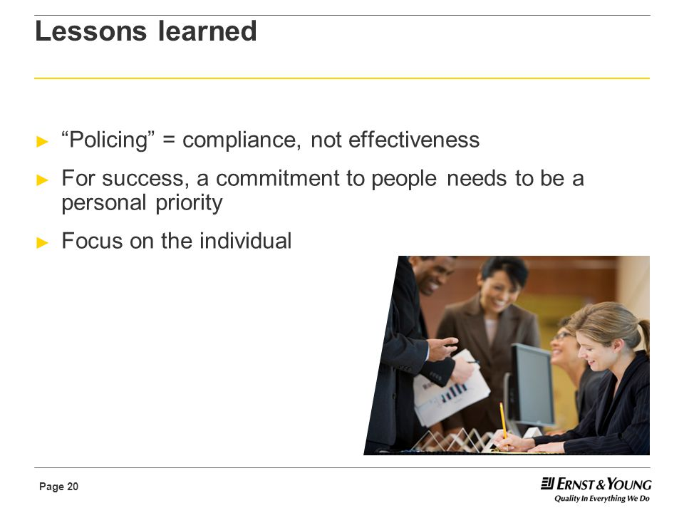 Page 20 Lessons learned ► Policing = compliance, not effectiveness ► For success, a commitment to people needs to be a personal priority ► Focus on the individual