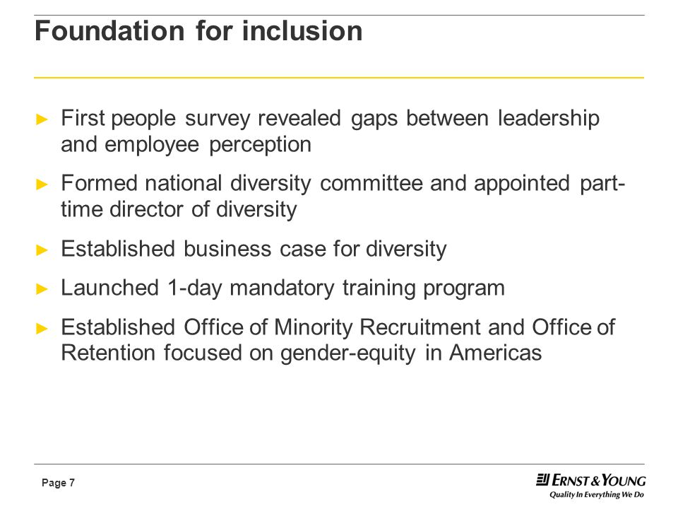Page 7 Foundation for inclusion ► First people survey revealed gaps between leadership and employee perception ► Formed national diversity committee and appointed part- time director of diversity ► Established business case for diversity ► Launched 1-day mandatory training program ► Established Office of Minority Recruitment and Office of Retention focused on gender-equity in Americas