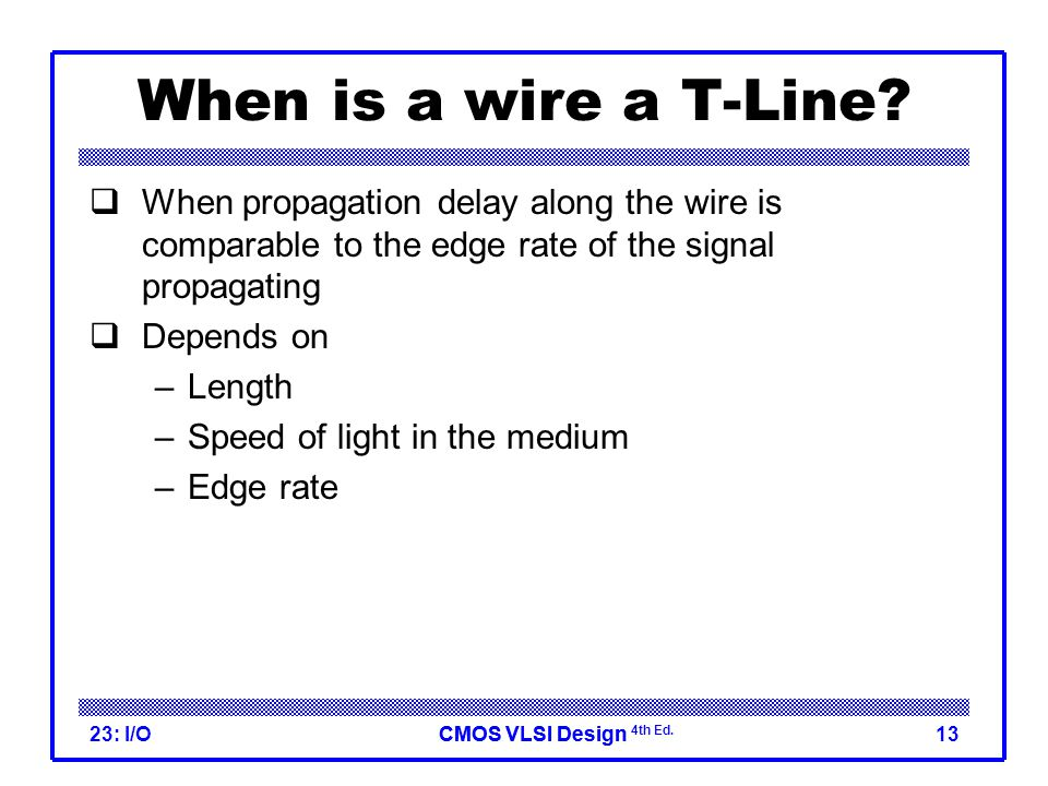 CMOS VLSI DesignCMOS VLSI Design 4th Ed. 23: I/O13 When is a wire a T-Line.