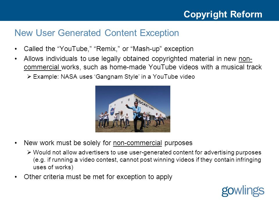 Copyright Reform New User Generated Content Exception Called the YouTube, Remix, or Mash-up exception Allows individuals to use legally obtained copyrighted material in new non- commercial works, such as home-made YouTube videos with a musical track  Example: NASA uses 'Gangnam Style' in a YouTube video New work must be solely for non-commercial purposes  Would not allow advertisers to use user-generated content for advertising purposes (e.g.