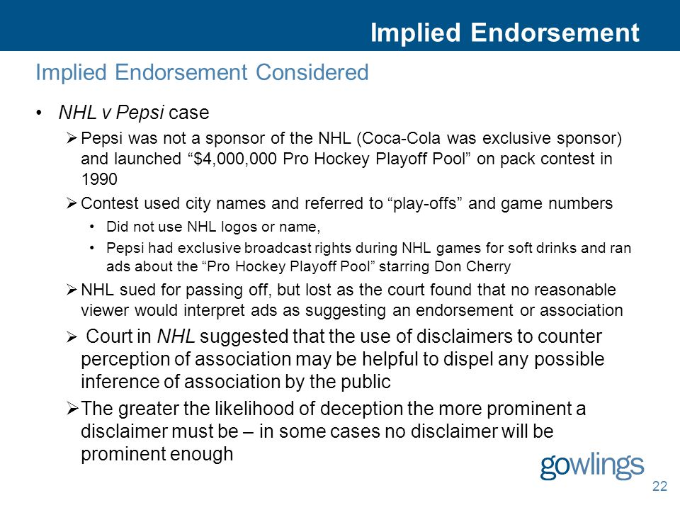 Implied Endorsement Considered NHL v Pepsi case  Pepsi was not a sponsor of the NHL (Coca-Cola was exclusive sponsor) and launched $4,000,000 Pro Hockey Playoff Pool on pack contest in 1990  Contest used city names and referred to play-offs and game numbers Did not use NHL logos or name, Pepsi had exclusive broadcast rights during NHL games for soft drinks and ran ads about the Pro Hockey Playoff Pool starring Don Cherry  NHL sued for passing off, but lost as the court found that no reasonable viewer would interpret ads as suggesting an endorsement or association  Court in NHL suggested that the use of disclaimers to counter perception of association may be helpful to dispel any possible inference of association by the public  The greater the likelihood of deception the more prominent a disclaimer must be – in some cases no disclaimer will be prominent enough 22 Implied Endorsement