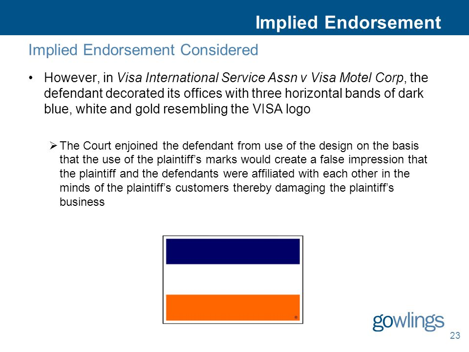 Implied Endorsement Considered However, in Visa International Service Assn v Visa Motel Corp, the defendant decorated its offices with three horizontal bands of dark blue, white and gold resembling the VISA logo  The Court enjoined the defendant from use of the design on the basis that the use of the plaintiff's marks would create a false impression that the plaintiff and the defendants were affiliated with each other in the minds of the plaintiff's customers thereby damaging the plaintiff's business 23