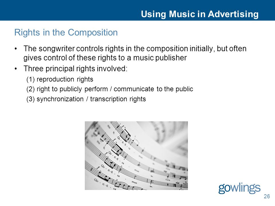 Using Music in Advertising Rights in the Composition The songwriter controls rights in the composition initially, but often gives control of these rights to a music publisher Three principal rights involved: (1) reproduction rights (2) right to publicly perform / communicate to the public (3) synchronization / transcription rights 26