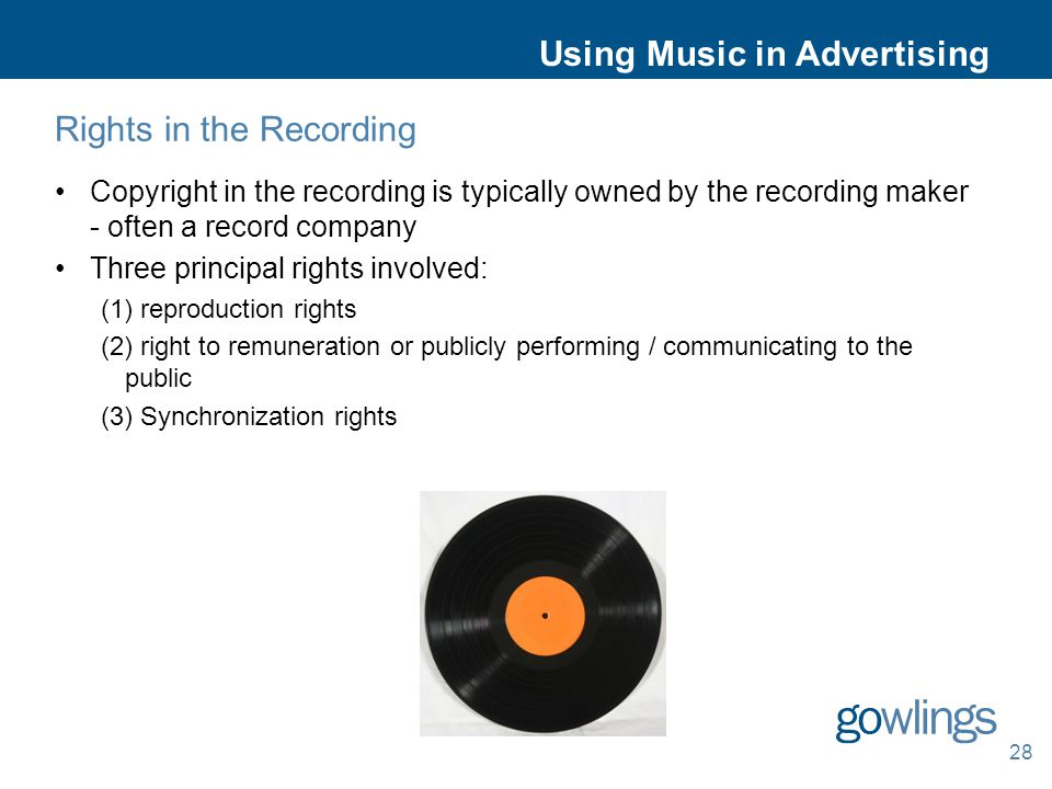 Using Music in Advertising Rights in the Recording Copyright in the recording is typically owned by the recording maker - often a record company Three principal rights involved: (1) reproduction rights (2) right to remuneration or publicly performing / communicating to the public (3) Synchronization rights 28