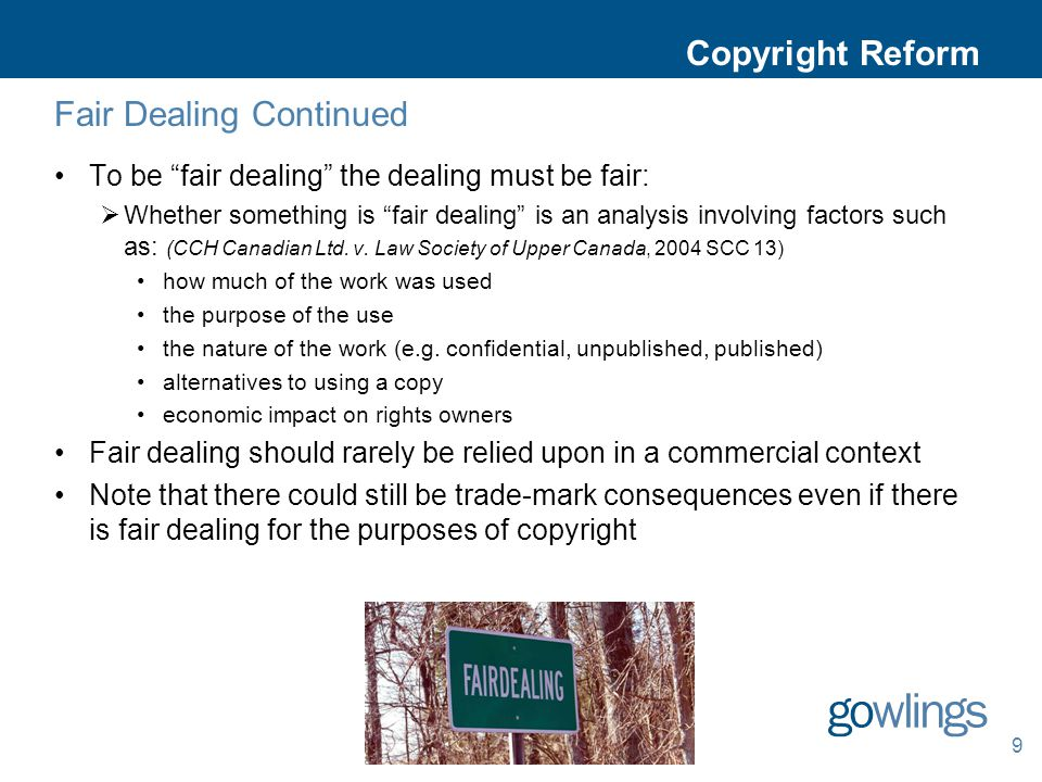 Copyright Reform Fair Dealing Continued To be fair dealing the dealing must be fair:  Whether something is fair dealing is an analysis involving factors such as: (CCH Canadian Ltd.