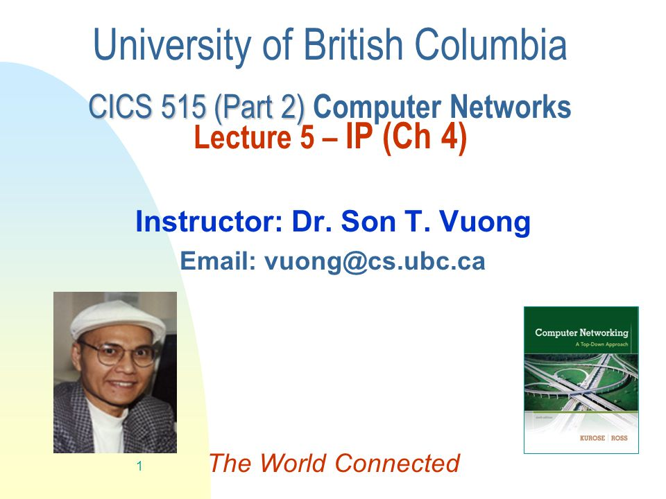 Jump to first page 1 CICS 515 (Part 2) University of British Columbia CICS 515 (Part 2) Computer Networks Lecture 5 – IP (Ch 4) Instructor: Dr.