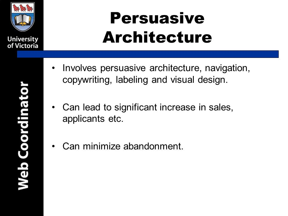 Persuasive Architecture Involves persuasive architecture, navigation, copywriting, labeling and visual design.