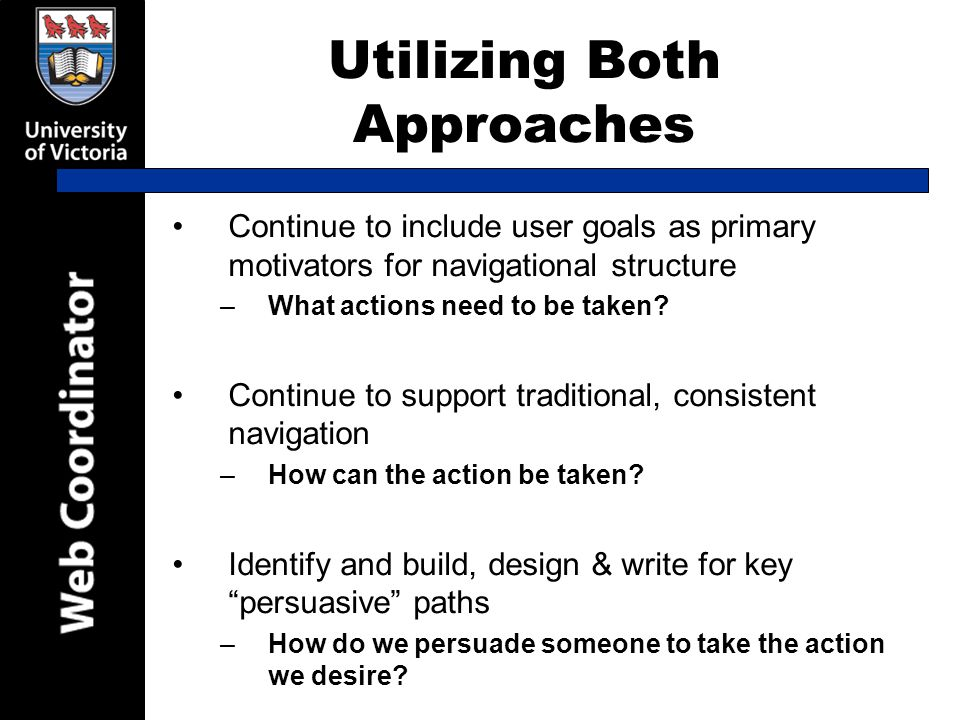 Utilizing Both Approaches Continue to include user goals as primary motivators for navigational structure –What actions need to be taken.