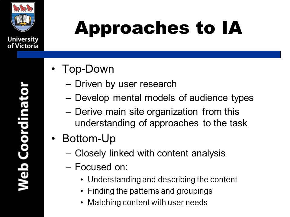 Approaches to IA Top-Down –Driven by user research –Develop mental models of audience types –Derive main site organization from this understanding of approaches to the task Bottom-Up –Closely linked with content analysis –Focused on: Understanding and describing the content Finding the patterns and groupings Matching content with user needs
