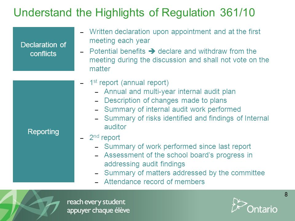 8 Understand the Highlights of Regulation 361/10 Declaration of conflicts – Written declaration upon appointment and at the first meeting each year – Potential benefits  declare and withdraw from the meeting during the discussion and shall not vote on the matter Reporting – 1 st report (annual report) – Annual and multi-year internal audit plan – Description of changes made to plans – Summary of internal audit work performed – Summary of risks identified and findings of Internal auditor – 2 nd report – Summary of work performed since last report – Assessment of the school board's progress in addressing audit findings – Summary of matters addressed by the committee – Attendance record of members