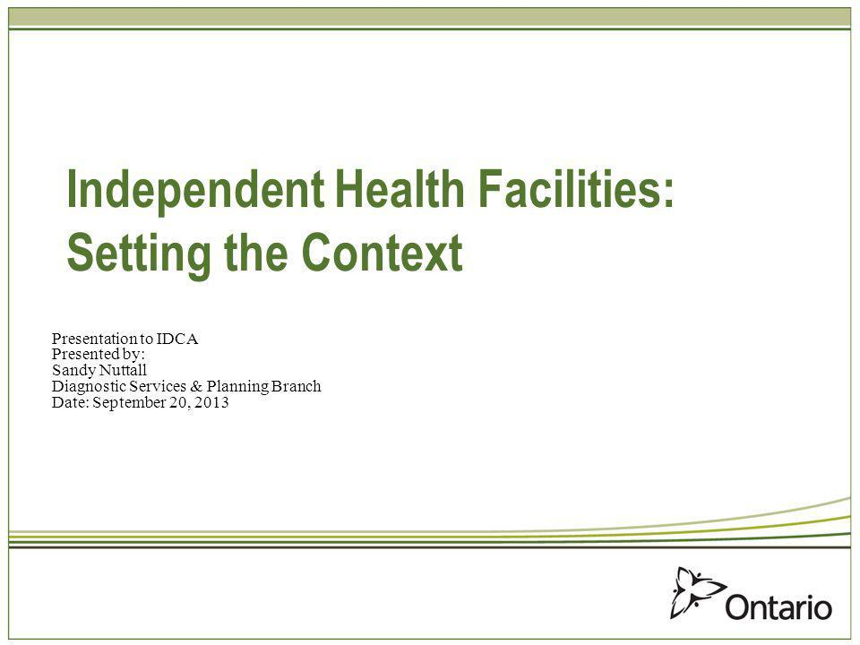 Independent Health Facilities: Setting the Context Presentation to IDCA Presented by: Sandy Nuttall Diagnostic Services & Planning Branch Date: September 20, 2013