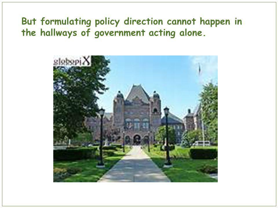 But formulating policy direction cannot happen in the hallways of government acting alone.
