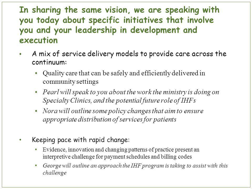 In sharing the same vision, we are speaking with you today about specific initiatives that involve you and your leadership in development and execution A mix of service delivery models to provide care across the continuum: Quality care that can be safely and efficiently delivered in community settings Pearl will speak to you about the work the ministry is doing on Specialty Clinics, and the potential future role of IHFs Nora will outline some policy changes that aim to ensure appropriate distribution of services for patients Keeping pace with rapid change: Evidence, innovation and changing patterns of practice present an interpretive challenge for payment schedules and billing codes George will outline an approach the IHF program is taking to assist with this challenge