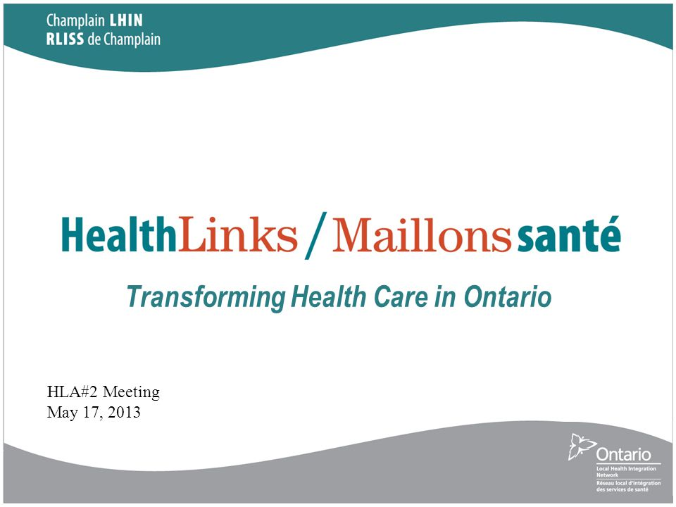 Transforming Health Care in Ontario HLA#2 Meeting May 17, 2013