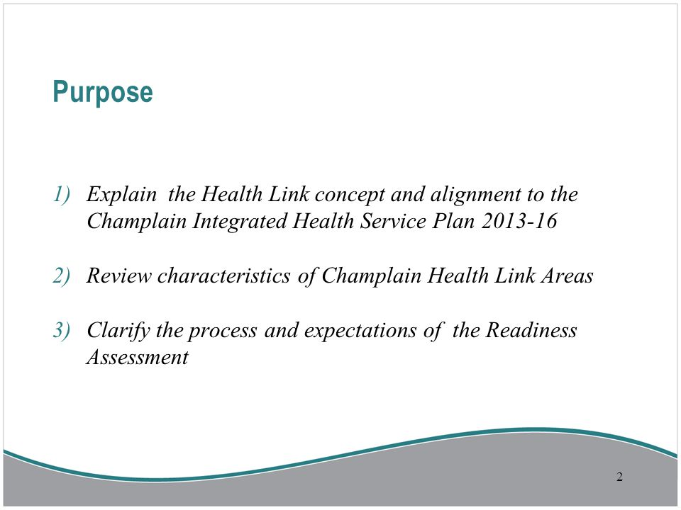 Purpose 1)Explain the Health Link concept and alignment to the Champlain Integrated Health Service Plan 2013-16 2)Review characteristics of Champlain Health Link Areas 3)Clarify the process and expectations of the Readiness Assessment 2