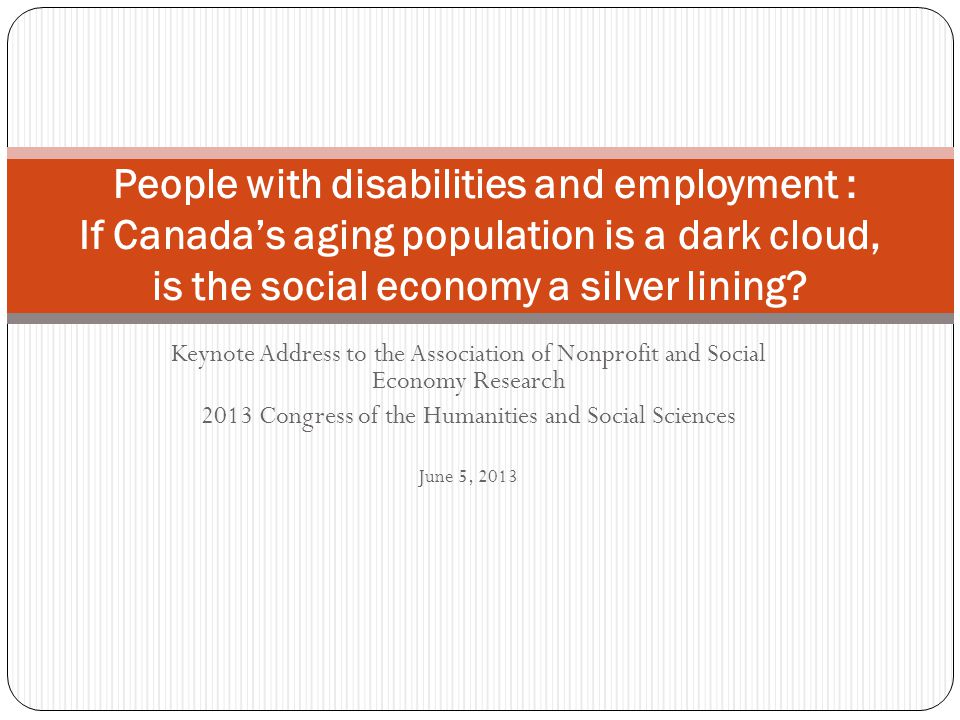 Keynote Address to the Association of Nonprofit and Social Economy Research 2013 Congress of the Humanities and Social Sciences June 5, 2013 People with disabilities and employment : If Canada's aging population is a dark cloud, is the social economy a silver lining