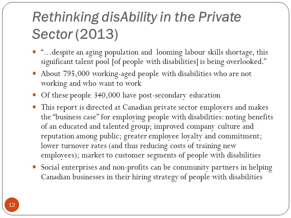 Rethinking disAbility in the Private Sector (2013) 12 ...despite an aging population and looming labour skills shortage, this significant talent pool [of people with disabilities] is being overlooked. About 795,000 working-aged people with disabilities who are not working and who want to work Of these people 340,000 have post-secondary education This report is directed at Canadian private sector employers and makes the business case for employing people with disabilities: noting benefits of an educated and talented group; improved company culture and reputation among public; greater employee loyalty and commitment; lower turnover rates (and thus reducing costs of training new employees); market to customer segments of people with disabilities Social enterprises and non-profits can be community partners in helping Canadian businesses in their hiring strategy of people with disabilities