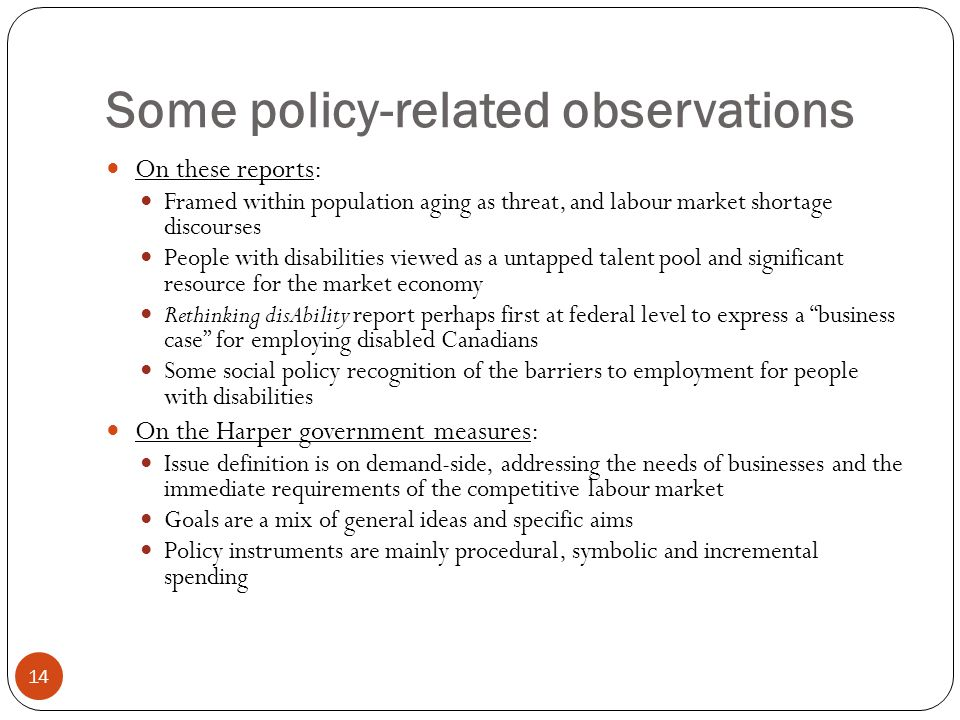 Some policy-related observations 14 On these reports: Framed within population aging as threat, and labour market shortage discourses People with disabilities viewed as a untapped talent pool and significant resource for the market economy Rethinking disAbility report perhaps first at federal level to express a business case for employing disabled Canadians Some social policy recognition of the barriers to employment for people with disabilities On the Harper government measures: Issue definition is on demand-side, addressing the needs of businesses and the immediate requirements of the competitive labour market Goals are a mix of general ideas and specific aims Policy instruments are mainly procedural, symbolic and incremental spending