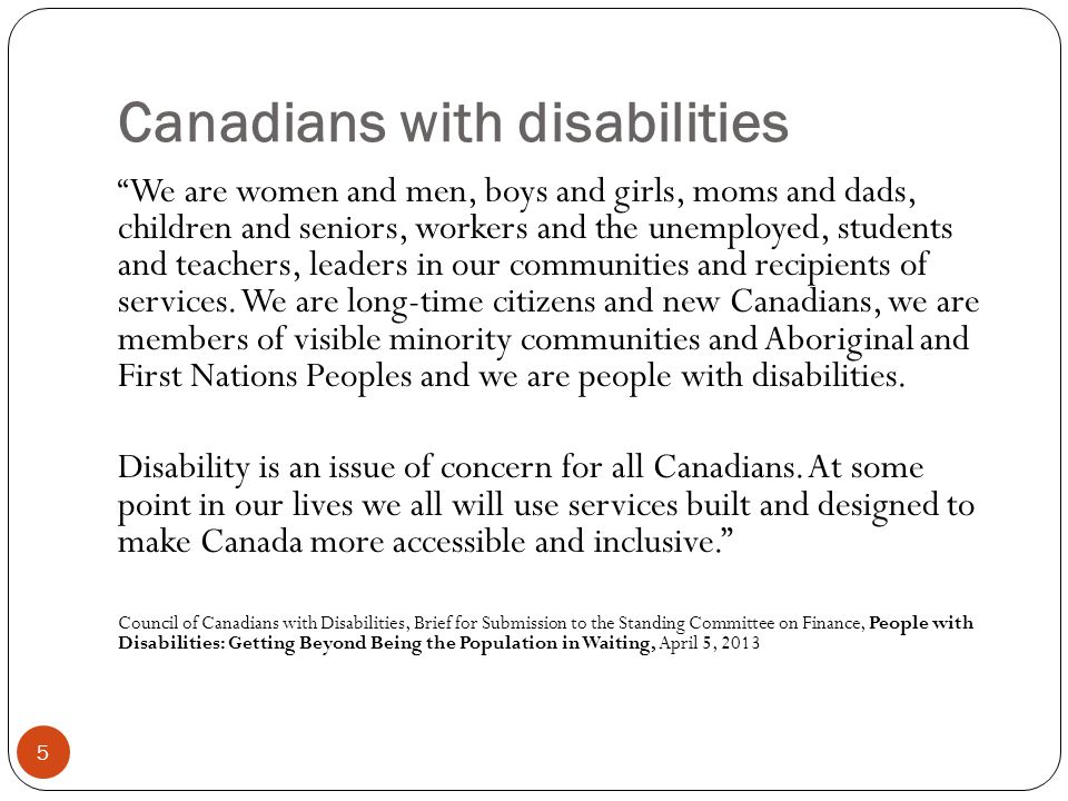 Canadians with disabilities 5 We are women and men, boys and girls, moms and dads, children and seniors, workers and the unemployed, students and teachers, leaders in our communities and recipients of services.