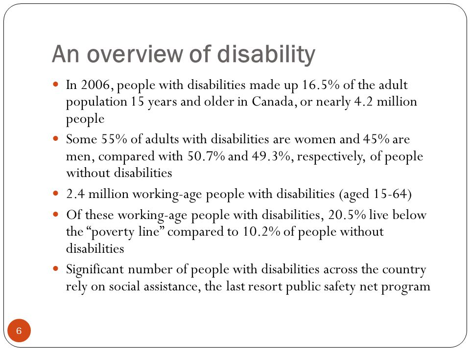 An overview of disability 6 In 2006, people with disabilities made up 16.5% of the adult population 15 years and older in Canada, or nearly 4.2 million people Some 55% of adults with disabilities are women and 45% are men, compared with 50.7% and 49.3%, respectively, of people without disabilities 2.4 million working-age people with disabilities (aged 15-64) Of these working-age people with disabilities, 20.5% live below the poverty line compared to 10.2% of people without disabilities Significant number of people with disabilities across the country rely on social assistance, the last resort public safety net program