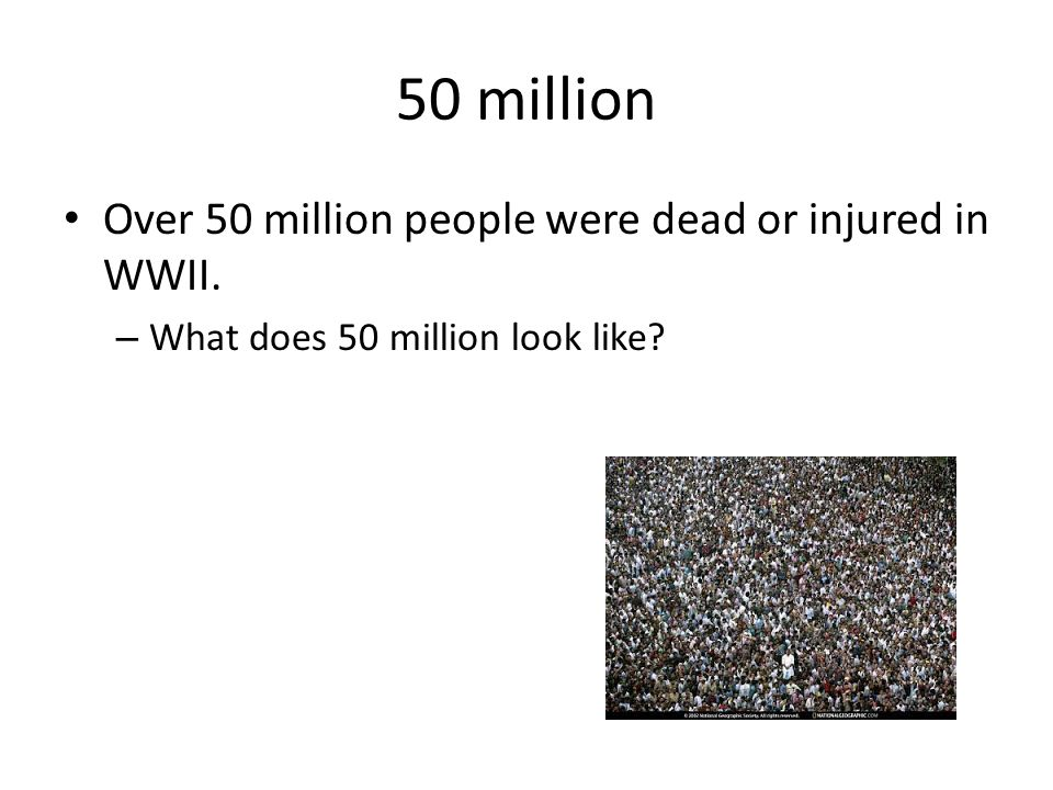 50 million Over 50 million people were dead or injured in WWII. – What does 50 million look like