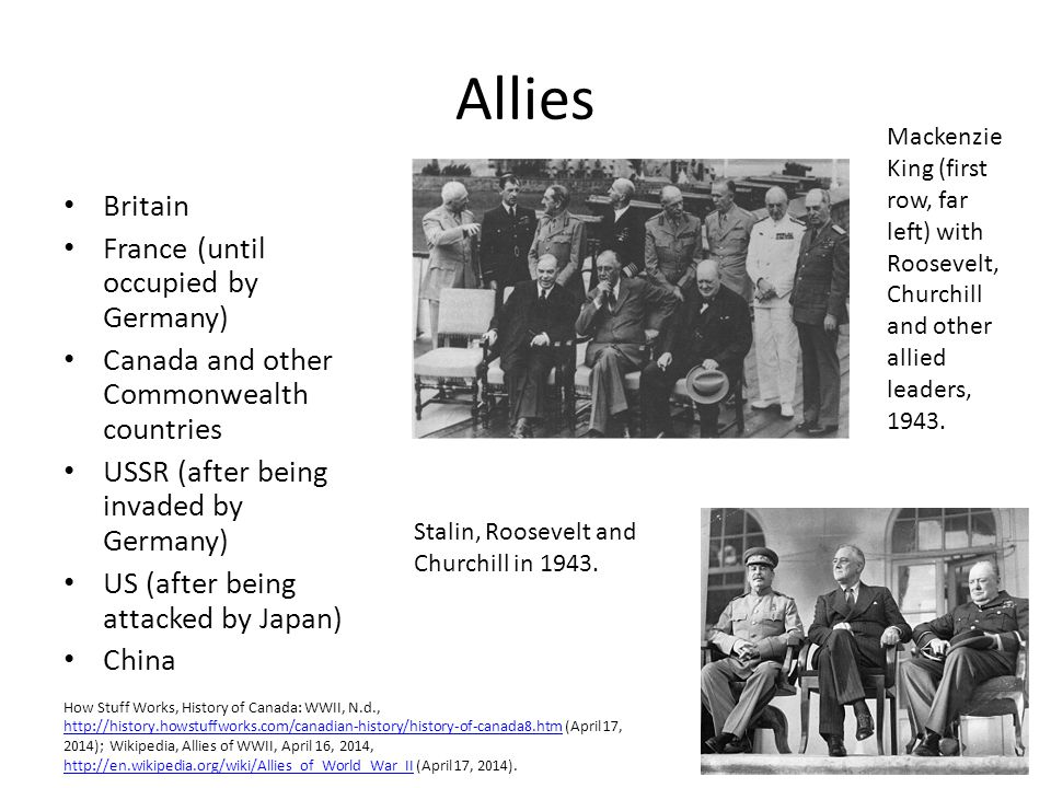 Allies Britain France (until occupied by Germany) Canada and other Commonwealth countries USSR (after being invaded by Germany) US (after being attacked by Japan) China Stalin, Roosevelt and Churchill in 1943.