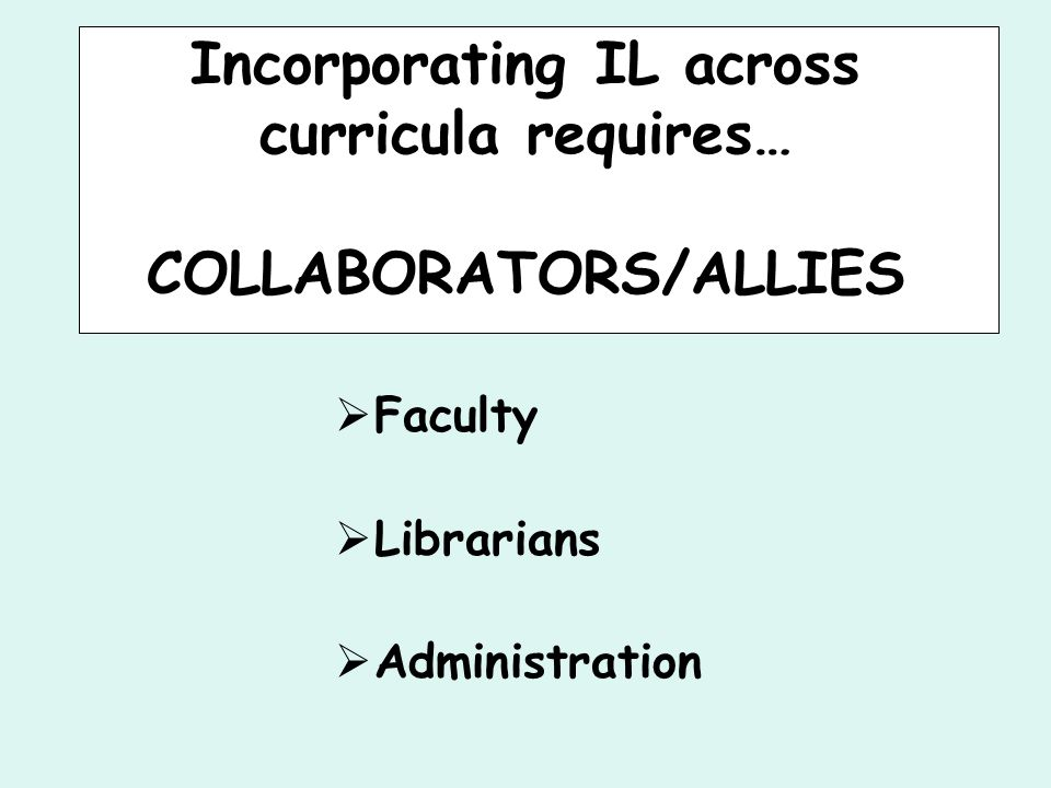 Incorporating IL across curricula requires… COLLABORATORS/ALLIES  Faculty  Librarians  Administration