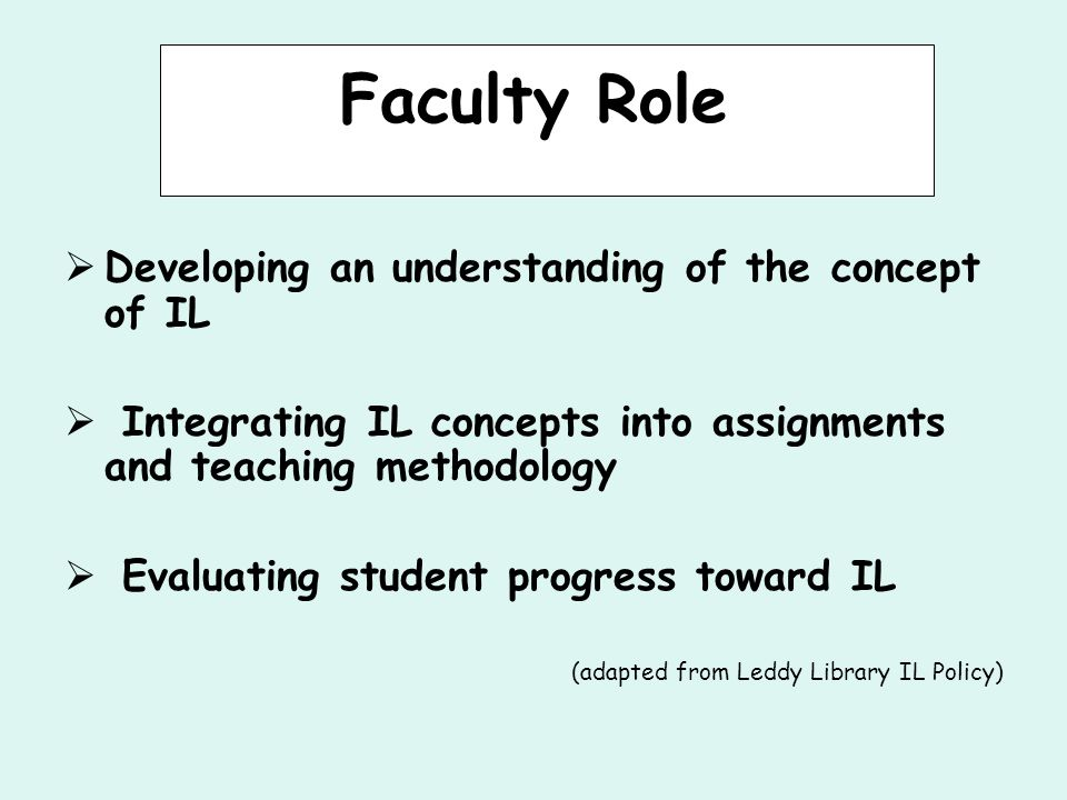 Faculty Role  Developing an understanding of the concept of IL  Integrating IL concepts into assignments and teaching methodology  Evaluating student progress toward IL (adapted from Leddy Library IL Policy)