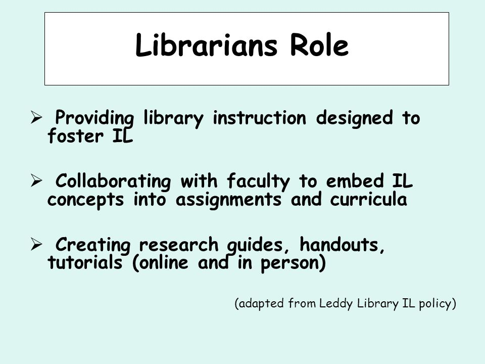 Librarians Role  Providing library instruction designed to foster IL  Collaborating with faculty to embed IL concepts into assignments and curricula  Creating research guides, handouts, tutorials (online and in person) (adapted from Leddy Library IL policy)
