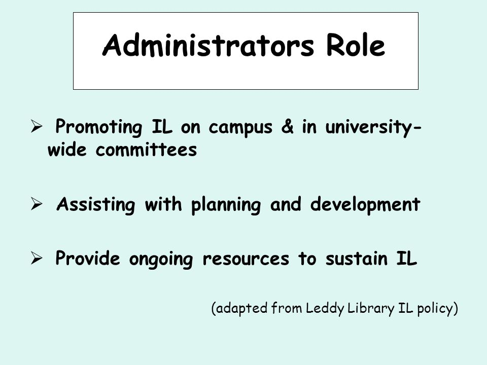 Administrators Role  Promoting IL on campus & in university- wide committees  Assisting with planning and development  Provide ongoing resources to sustain IL (adapted from Leddy Library IL policy)