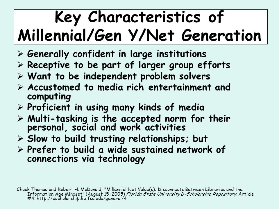 Key Characteristics of Millennial/Gen Y/Net Generation  Generally confident in large institutions  Receptive to be part of larger group efforts  Want to be independent problem solvers  Accustomed to media rich entertainment and computing  Proficient in using many kinds of media  Multi-tasking is the accepted norm for their personal, social and work activities  Slow to build trusting relationships; but  Prefer to build a wide sustained network of connections via technology Chuck Thomas and Robert H.