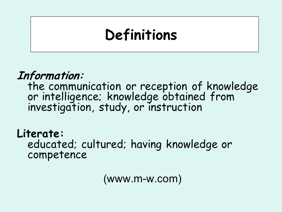 Definitions Information: the communication or reception of knowledge or intelligence; knowledge obtained from investigation, study, or instruction Literate: educated; cultured; having knowledge or competence (www.m-w.com)