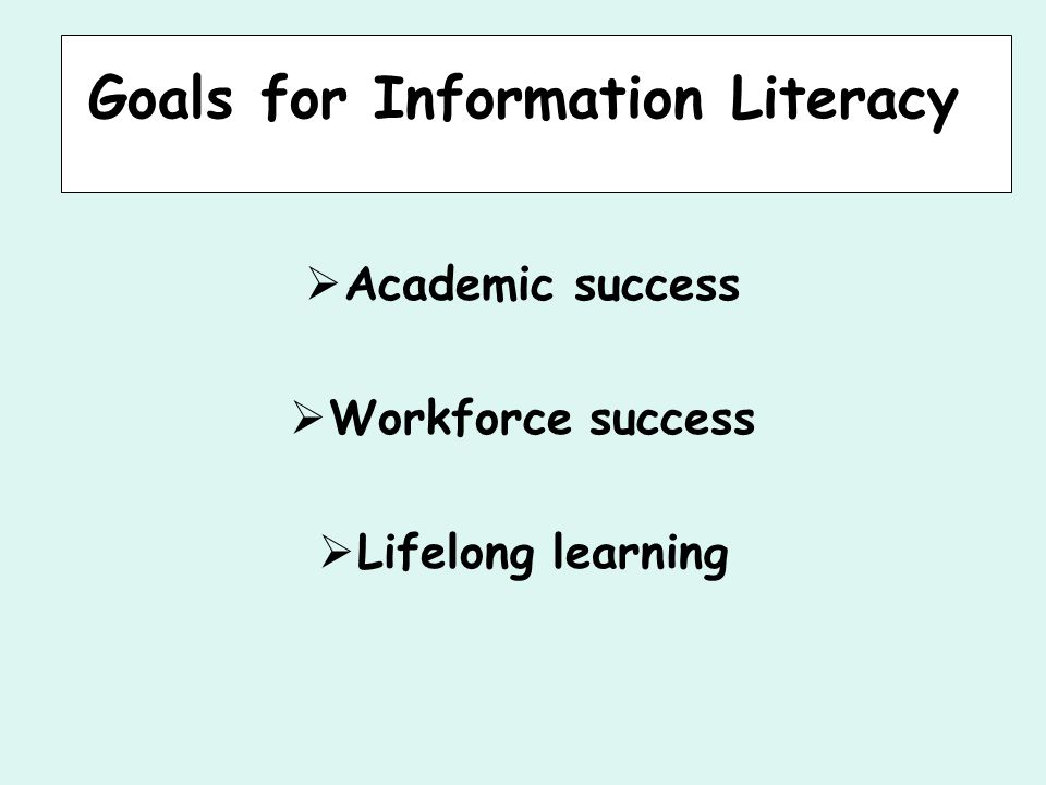 Goals for Information Literacy  Academic success  Workforce success  Lifelong learning