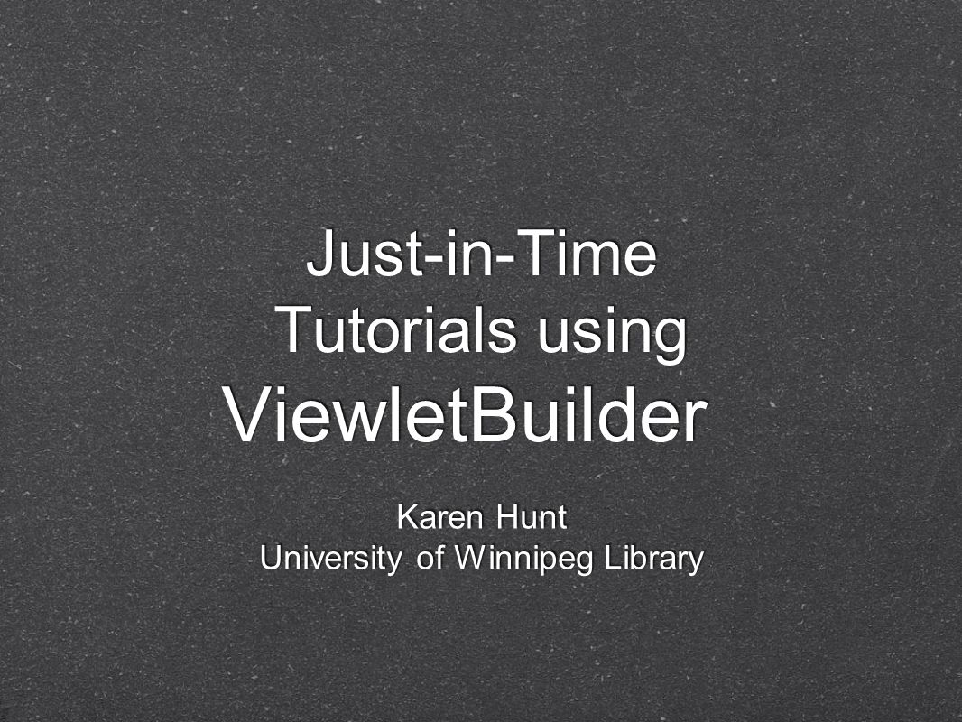 Just-in-Time Tutorials using ViewletBuilder Karen Hunt University of Winnipeg Library
