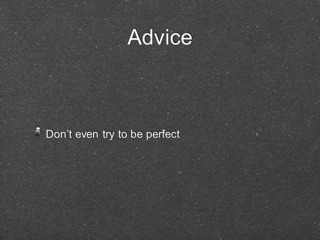 Advice Don't even try to be perfect