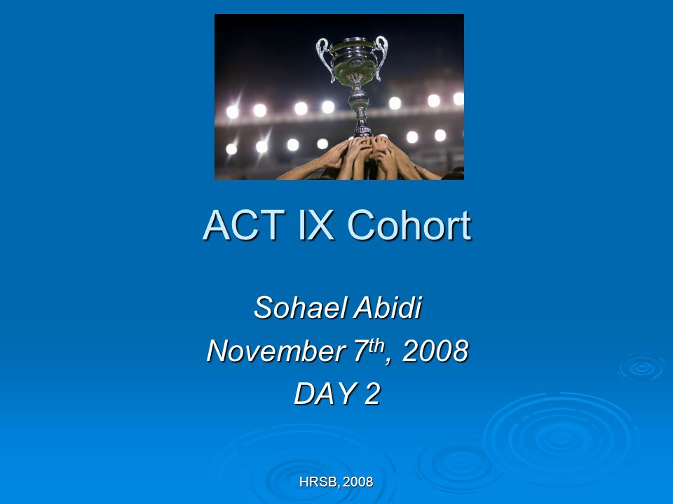 HRSB, 2008 ACT IX Cohort Sohael Abidi November 7 th, 2008 DAY 2