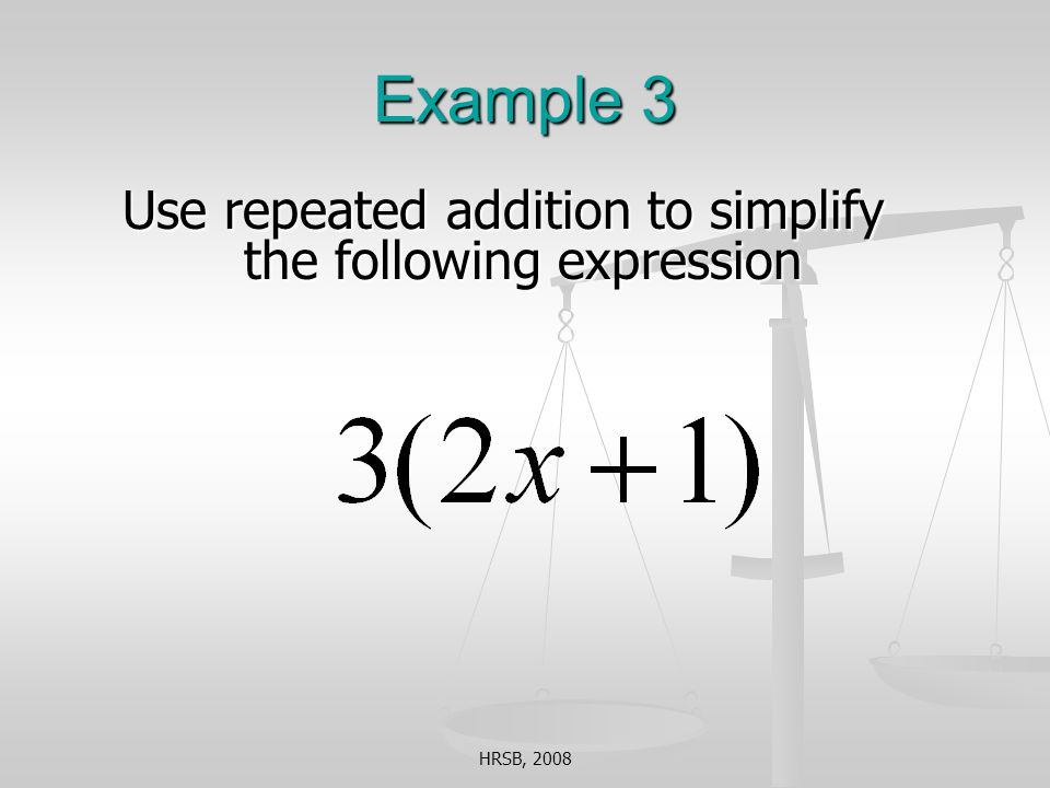 HRSB, 2008 Example 3 Use repeated addition to simplify the following expression