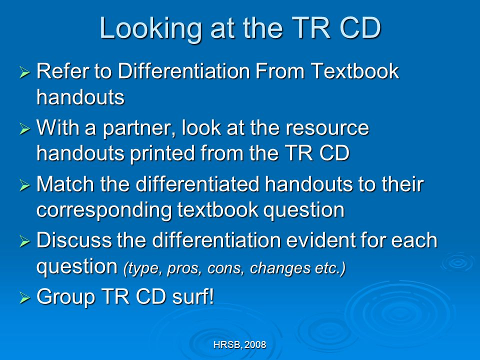 HRSB, 2008 Looking at the TR CD  Refer to Differentiation From Textbook handouts  With a partner, look at the resource handouts printed from the TR CD  Match the differentiated handouts to their corresponding textbook question  Discuss the differentiation evident for each question (type, pros, cons, changes etc.)  Group TR CD surf!
