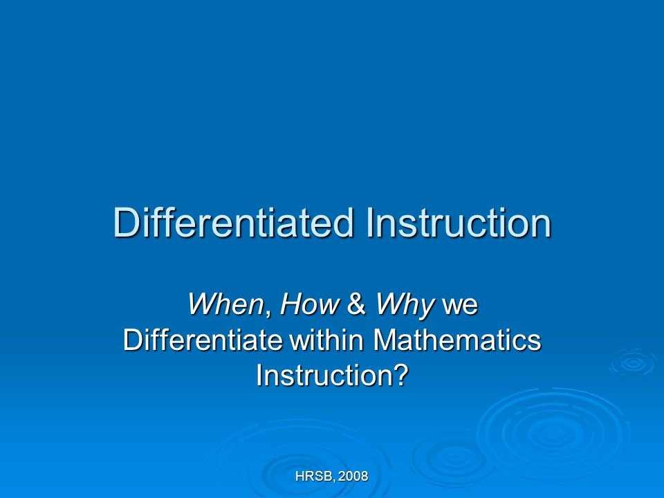 HRSB, 2008 Differentiated Instruction When, How & Why we Differentiate within Mathematics Instruction