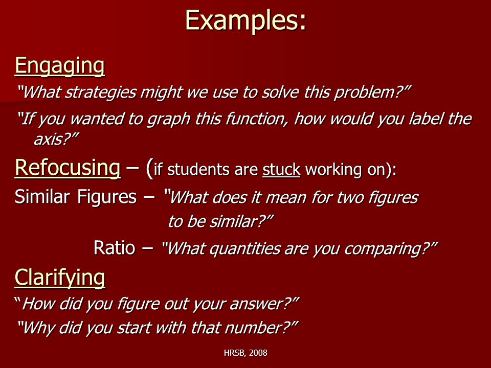 HRSB, 2008Examples:Engaging What strategies might we use to solve this problem If you wanted to graph this function, how would you label the axis Refocusing – ( if students are stuck working on): Similar Figures – What does it mean for two figures to be similar to be similar Ratio – What quantities are you comparing Ratio – What quantities are you comparing Clarifying How did you figure out your answer Why did you start with that number